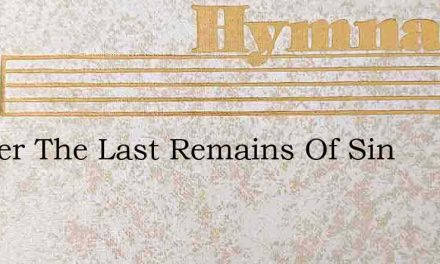 Scatter The Last Remains Of Sin – Hymn Lyrics
