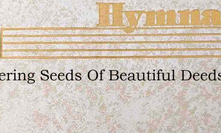 Scattering Seeds Of Beautiful Deeds – Hymn Lyrics