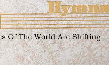 Scenes Of The World Are Shifting – Hymn Lyrics