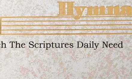 Search The Scriptures Daily Need – Hymn Lyrics