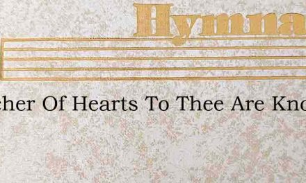 Searcher Of Hearts To Thee Are Known – Hymn Lyrics