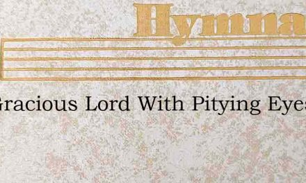 See Gracious Lord With Pitying Eyes – Hymn Lyrics