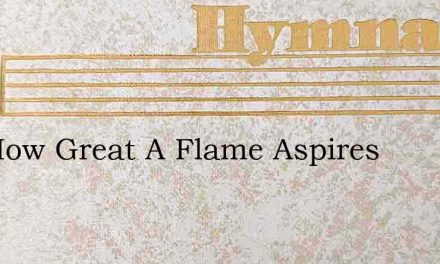 See How Great A Flame Aspires – Hymn Lyrics