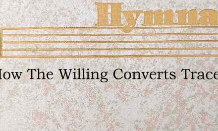 See How The Willing Converts Trace – Hymn Lyrics