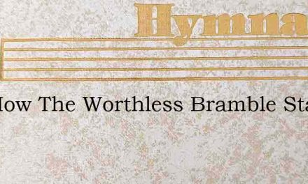 See How The Worthless Bramble Stands – Hymn Lyrics