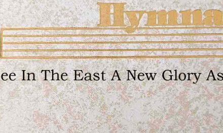 See See In The East A New Glory Ascends – Hymn Lyrics