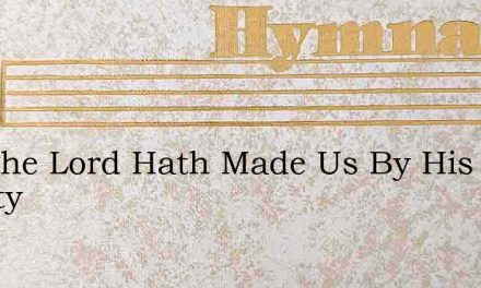 See The Lord Hath Made Us By His Mighty – Hymn Lyrics