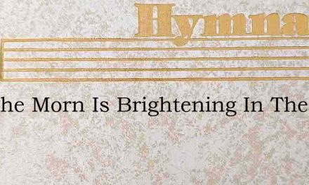 See The Morn Is Brightening In The East – Hymn Lyrics