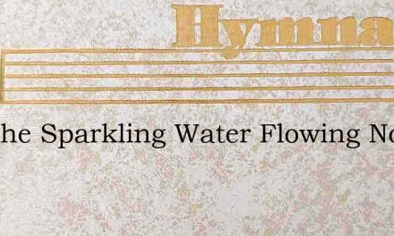 See The Sparkling Water Flowing Now So F – Hymn Lyrics
