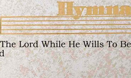 Seek The Lord While He Wills To Be Found – Hymn Lyrics