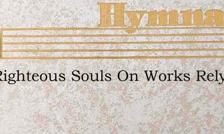 Self Righteous Souls On Works Rely – Hymn Lyrics