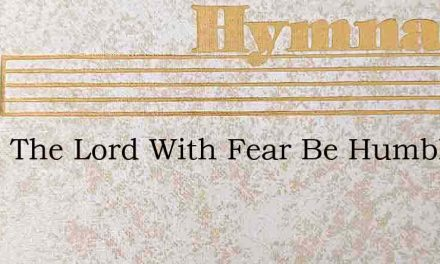 Serve The Lord With Fear Be Humble – Hymn Lyrics