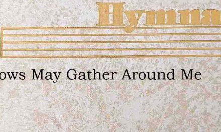 Shadows May Gather Around Me – Hymn Lyrics