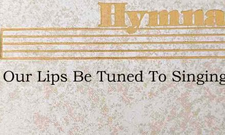 Shall Our Lips Be Tuned To Singing – Hymn Lyrics