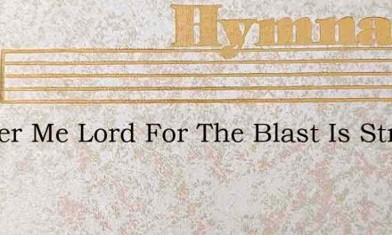 Shelter Me Lord For The Blast Is Strong – Hymn Lyrics