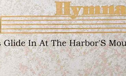 Ships Glide In At The Harbor'S Mouth – Hymn Lyrics