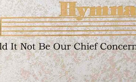 Should It Not Be Our Chief Concern – Hymn Lyrics