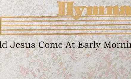 Should Jesus Come At Early Morning – Hymn Lyrics