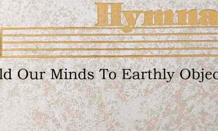Should Our Minds To Earthly Objects Clea – Hymn Lyrics