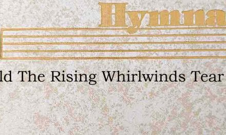 Should The Rising Whirlwinds Tear – Hymn Lyrics
