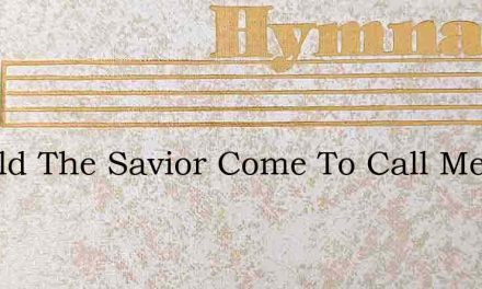 Should The Savior Come To Call Me – Hymn Lyrics