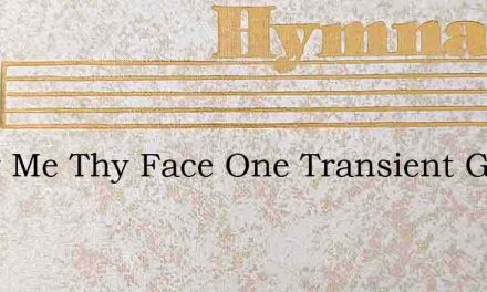 Show Me Thy Face One Transient Gleam – Hymn Lyrics