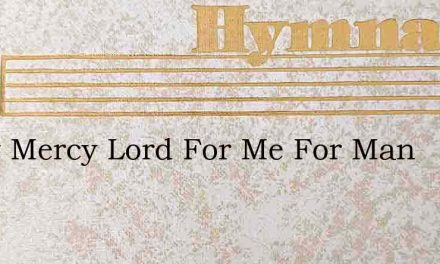 Show Mercy Lord For Me For Man – Hymn Lyrics