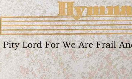 Show Pity Lord For We Are Frail And Fain – Hymn Lyrics