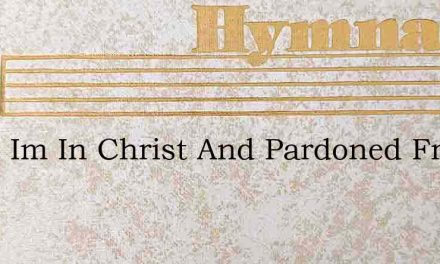 Since Im In Christ And Pardoned From Sin – Hymn Lyrics