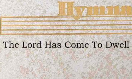 Since The Lord Has Come To Dwell – Hymn Lyrics