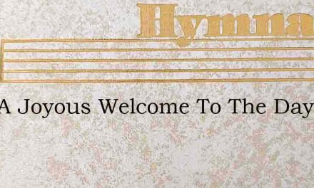 Sing A Joyous Welcome To The Day – Hymn Lyrics