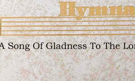 Sing A Song Of Gladness To The Lord Most – Hymn Lyrics