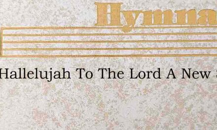 Sing Hallelujah To The Lord A New Song T – Hymn Lyrics