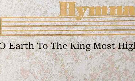 Sing O Earth To The King Most High – Hymn Lyrics