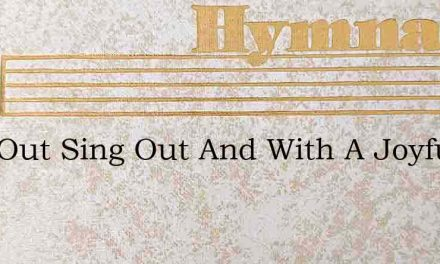 Sing Out Sing Out And With A Joyful Hear – Hymn Lyrics