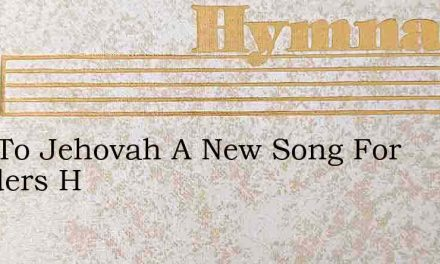 Sing To Jehovah A New Song For Wonders H – Hymn Lyrics