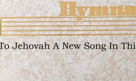 Sing To Jehovah A New Song In This Agree – Hymn Lyrics