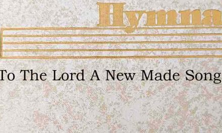 Sing To The Lord A New Made Song Let Ear – Hymn Lyrics