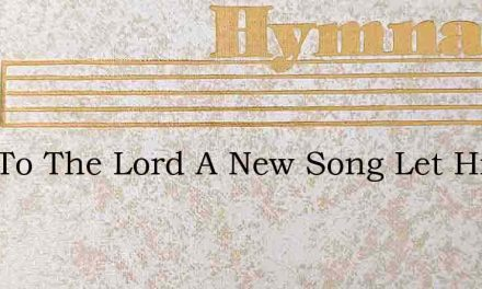 Sing To The Lord A New Song Let His Prai – Hymn Lyrics