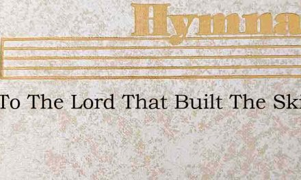 Sing To The Lord That Built The Skies – Hymn Lyrics