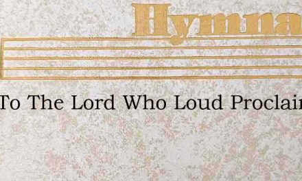 Sing To The Lord Who Loud Proclaims – Hymn Lyrics