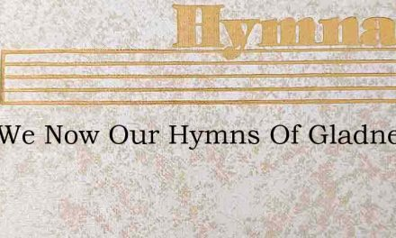 Sing We Now Our Hymns Of Gladness – Hymn Lyrics
