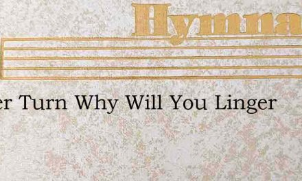 Sinner Turn Why Will You Linger – Hymn Lyrics