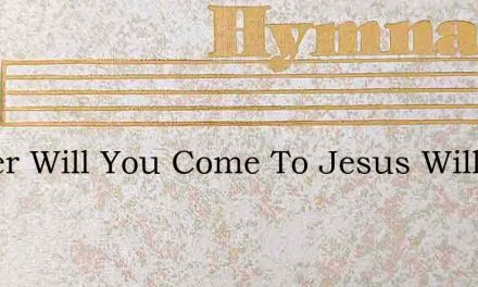 Sinner Will You Come To Jesus Will You – Hymn Lyrics