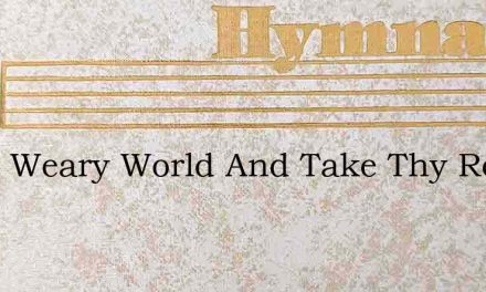 Sleep Weary World And Take Thy Rest – Hymn Lyrics