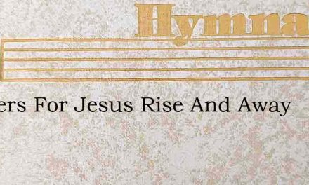 Soldiers For Jesus Rise And Away – Hymn Lyrics