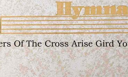 Soldiers Of The Cross Arise Gird You – Hymn Lyrics