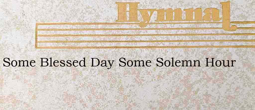 Some Blessed Day Some Solemn Hour – Hymn Lyrics