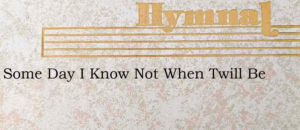 Some Day I Know Not When Twill Be – Hymn Lyrics
