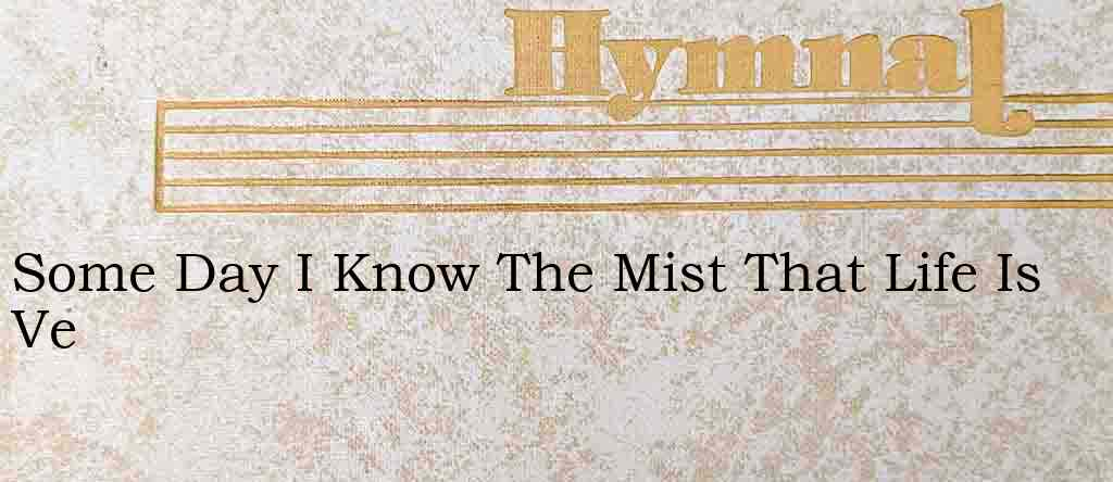Some Day I Know The Mist That Life Is Ve – Hymn Lyrics